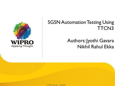 © 2010 Wipro Ltd - Confidential SGSN Automation Testing Using TTCN3 Authors: Jyothi Gavara Nikhil Rahul Ekka.