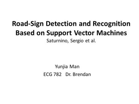 Road-Sign Detection and Recognition Based on Support Vector Machines Saturnino, Sergio et al. Yunjia Man ECG 782 Dr. Brendan.