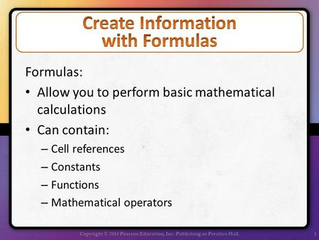Formulas: Allow you to perform basic mathematical calculations Can contain: – Cell references – Constants – Functions – Mathematical operators Copyright.