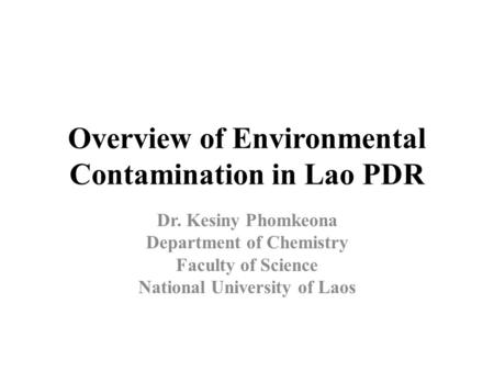 Overview of Environmental Contamination in Lao PDR Dr. Kesiny Phomkeona Department of Chemistry Faculty of Science National University of Laos.