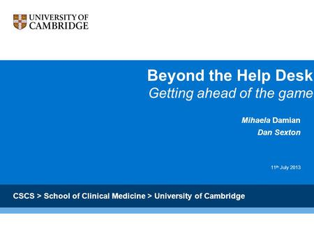 Beyond the Help Desk Getting ahead of the game Mihaela Damian Dan Sexton 11 th July 2013 CSCS > School of Clinical Medicine > University of Cambridge.