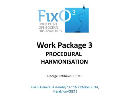 Work Package 3 PROCEDURAL HARMONISATION FixO3 General Assembly 14 – 16 October 2014, Heraklion-CRETE George Petihakis, HCMR.