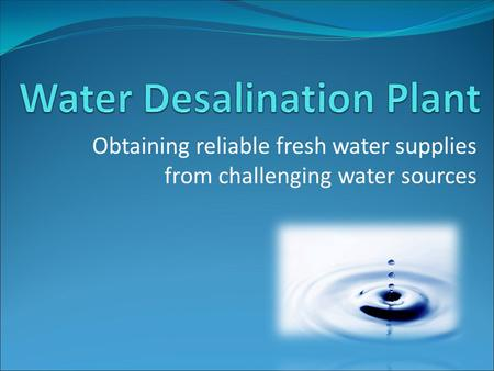 Obtaining reliable fresh water supplies from challenging water sources.
