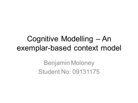Cognitive Modelling – An exemplar-based context model Benjamin Moloney Student No: 09131175.