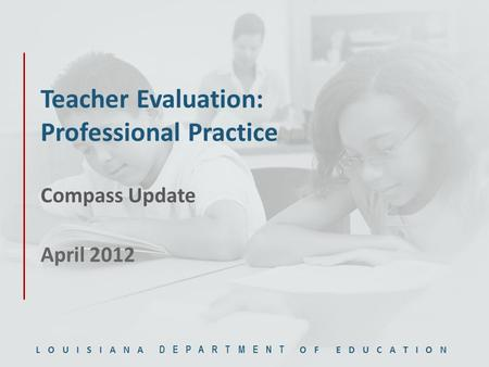 LOUISIANA DEPARTMENT OF EDUCATION Teacher Evaluation: Professional Practice Compass Update April 2012.