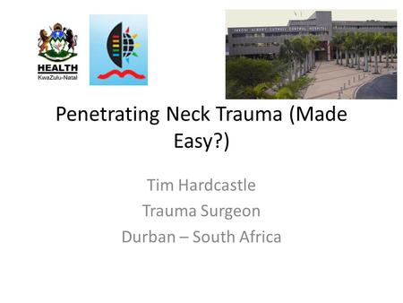 Penetrating Neck Trauma (Made Easy?) Tim Hardcastle Trauma Surgeon Durban – South Africa.
