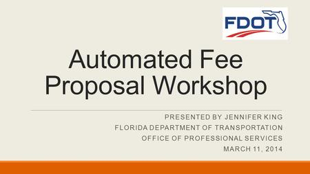 PRESENTED BY JENNIFER KING FLORIDA DEPARTMENT OF TRANSPORTATION OFFICE OF PROFESSIONAL SERVICES MARCH 11, 2014 Automated Fee Proposal Workshop.
