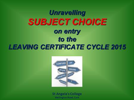 Unravelling SUBJECT CHOICE on entry to the LEAVING CERTIFICATE CYCLE 2015 St Angela's College Wellington Road, Cork.