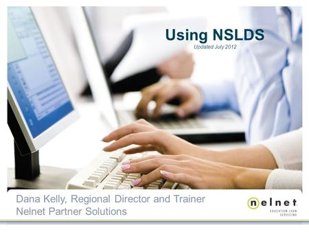 Dana Kelly, Regional Director and Trainer Nelnet Partner Solutions Using NSLDS Updated July 2012.