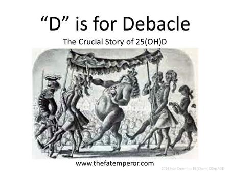 """D"" is for Debacle The Crucial Story of 25(OH)D www.thefatemperor.com 2014 Ivor Cummins BE(Chem) CEng MIEI."
