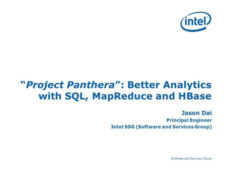 "Software and Services Group ""Project Panthera"": Better Analytics with SQL, MapReduce and HBase Jason Dai Principal Engineer Intel SSG (Software and Services."
