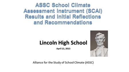ASSC School Climate Assessment Instrument (SCAI) Results and Initial Reflections and Recommendations Lincoln High School April 13, 2013 Alliance for the.