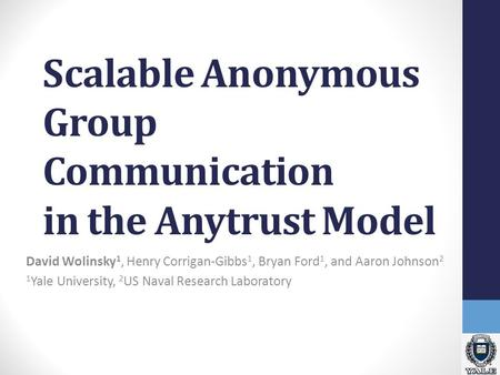 Scalable Anonymous Group Communication in the Anytrust Model David Wolinsky 1, Henry Corrigan-Gibbs 1, Bryan Ford 1, and Aaron Johnson 2 1 Yale University,