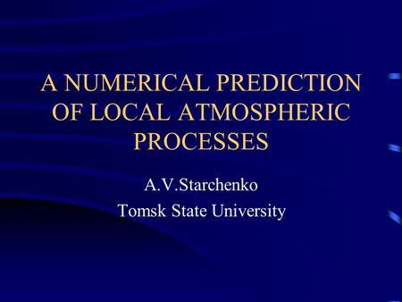A NUMERICAL PREDICTION OF LOCAL ATMOSPHERIC PROCESSES A.V.Starchenko Tomsk State University.