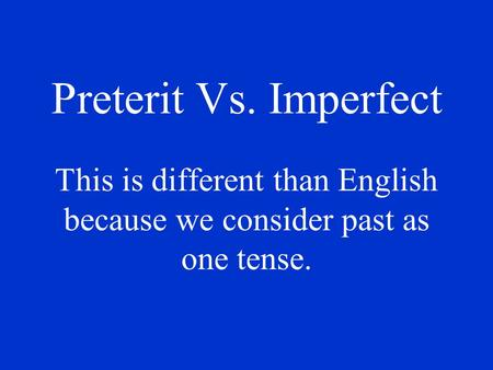 Preterit Vs. Imperfect This is different than English because we consider past as one tense.