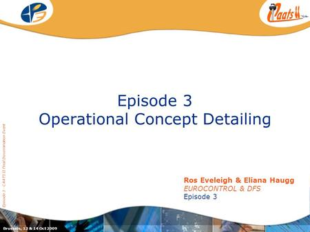Episode 3 Operational Concept Detailing Episode 3 - CAATS II Final Dissemination Event Ros Eveleigh & Eliana Haugg EUROCONTROL & DFS Episode 3 Brussels,