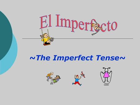 ~The Imperfect Tense~. 2 Main Past Tenses in Spanish In Spanish, there are 2 main tenses used to talk in the past: 1. El Pretérito 2. El Imperfecto.