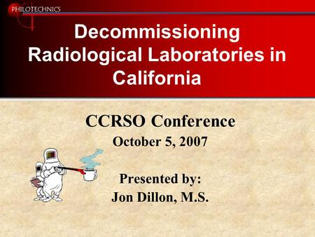 PHILOTECHNICS Decommissioning Radiological Laboratories in California CCRSO Conference October 5, 2007 Presented by: Jon Dillon, M.S.