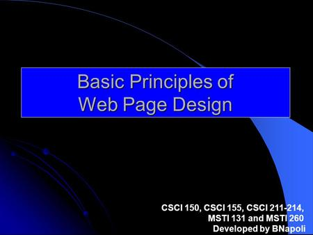 Basic Principles of Web Page Design CSCI 150, CSCI 155, CSCI 211-214, MSTI 131 and MSTI 260 Developed by BNapoli.