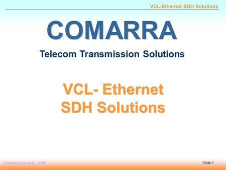 Slide 1 Comarra Limited - 2006Slide 1 VCL-Ethernet SDH Solutions COMARRA Telecom Transmission Solutions VCL- Ethernet SDH Solutions.