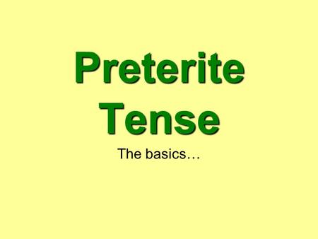 Preterite Tense The basics…. When do we use the preterite? When talking about a specific action completed in the past. When something happened at a fixed.