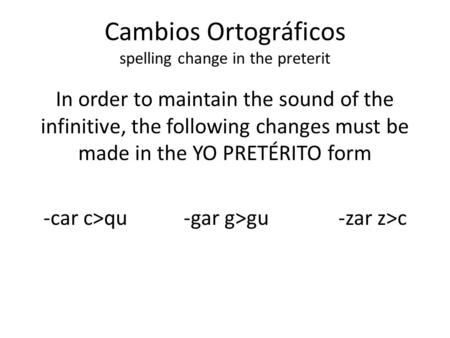 Cambios Ortográficos spelling change in the preterit In order to maintain the sound of the infinitive, the following changes must be made in the YO PRETÉRITO.