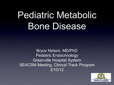 Pediatric Metabolic Bone Disease Bryce Nelson, MD/PhD Pediatric Endocrinology Greenville Hospital System SEACSM Meeting, Clinical Track Program 2/10/12.