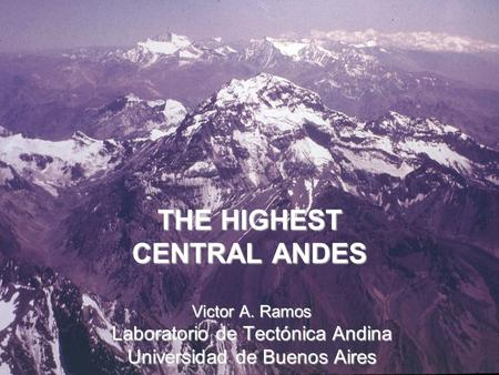 THE HIGHEST CENTRAL ANDES Victor A. Ramos Laboratorio de Tectónica Andina Universidad de Buenos Aires.