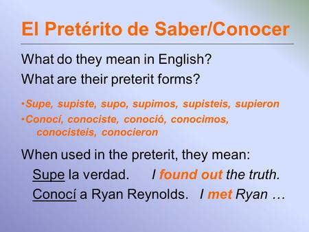 El Pretérito de Saber/Conocer What do they mean in English? What are their preterit forms? Supe, supiste, supo, supimos, supisteis, supieron Conocí, conociste,