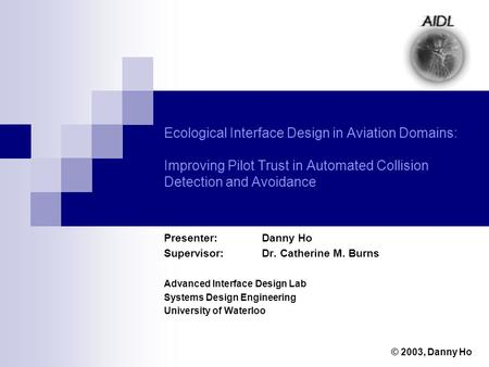 Ecological Interface Design in Aviation Domains: Improving Pilot Trust in Automated Collision Detection and Avoidance Presenter: Danny Ho Supervisor: Dr.