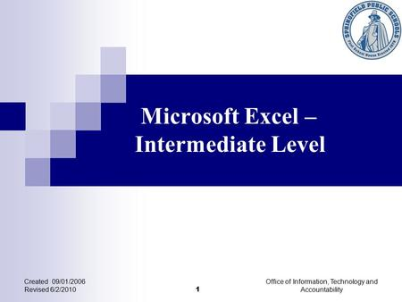 Microsoft Excel – Intermediate Level Created 09/01/2006 Revised 6/2/2010 Office of Information, Technology and Accountability 1.
