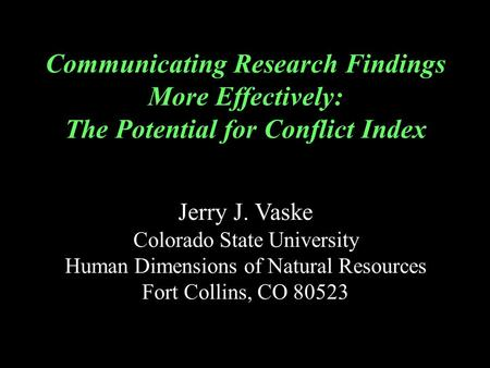 Communicating Research Findings More Effectively: The Potential for Conflict Index Jerry J. Vaske Colorado State University Human Dimensions of Natural.