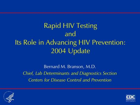 Rapid HIV Testing and Its Role in Advancing HIV Prevention: 2004 Update Bernard M. Branson, M.D. Chief, Lab Determinants and Diagnostics Section Centers.