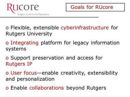 Goals for RUcore o Flexible, extensible cyberinfrastructure for Rutgers University o Integrating platform for legacy information systems o Support preservation.