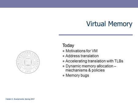 Fabián E. Bustamante, Spring 2007 Virtual Memory Today Motivations for VM Address translation Accelerating translation with TLBs Dynamic memory allocation.