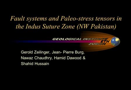 Fault systems and Paleo-stress tensors in the Indus Suture Zone (NW Pakistan) Gerold Zeilinger, Jean- Pierre Burg, Nawaz Chaudhry, Hamid Dawood & Shahid.