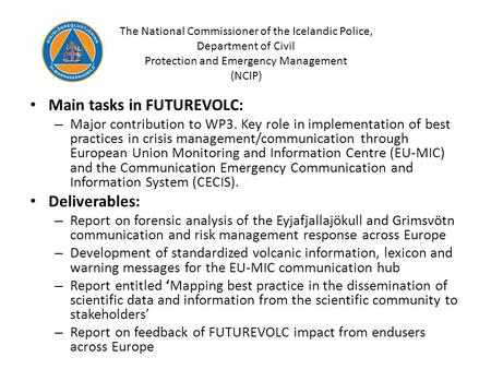 The National Commissioner of the Icelandic Police, Department of Civil Protection and Emergency Management (NCIP) Main tasks in FUTUREVOLC: – Major contribution.