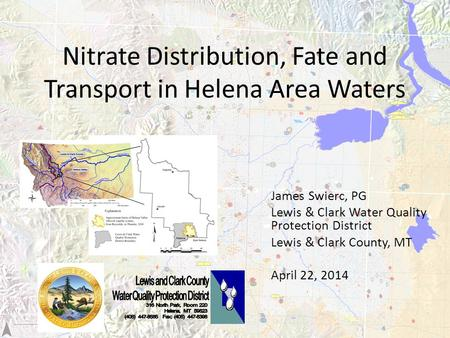 Nitrate Distribution, Fate and Transport in Helena Area Waters James Swierc, PG Lewis & Clark Water Quality Protection District Lewis & Clark County, MT.