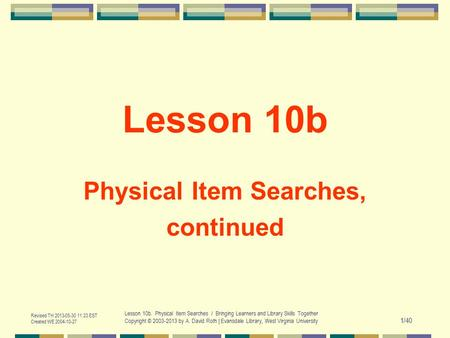 Revised TH 2013-05-30 11:23 EST Created WE 2004-10-27 Lesson 10b. Physical Item Searches / Bringing Learners and Library Skills Together Copyright © 2003-2013.