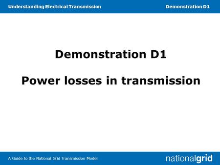 Understanding Electrical TransmissionDemonstration D1 A Guide to the National Grid Transmission Model Demonstration D1 Power losses in transmission.
