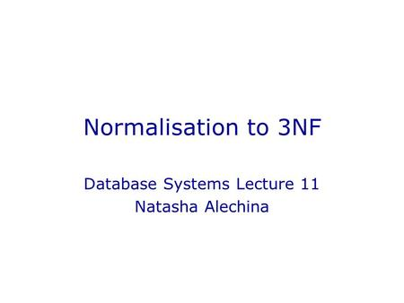 Normalisation to 3NF Database Systems Lecture 11 Natasha Alechina.