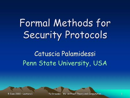 5 June 2002 - Lecture 1 1 TU Dresden - Ws on Proof Theory and Computation Formal Methods for Security Protocols Catuscia Palamidessi Penn State University,
