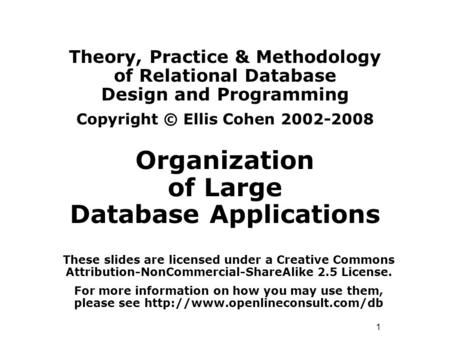 1 Theory, Practice & Methodology of Relational Database Design and Programming Copyright © Ellis Cohen 2002-2008 Organization of Large Database Applications.