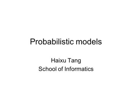 Probabilistic models Haixu Tang School of Informatics.