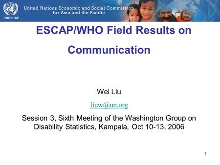1 ESCAP/WHO Field Results on Communication Wei Liu Session 3, Sixth Meeting of the Washington Group on Disability Statistics, Kampala, Oct.