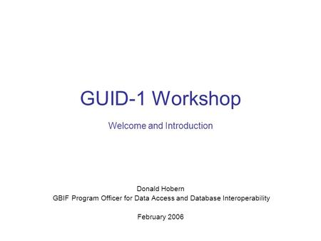 GUID-1 Workshop Welcome and Introduction Donald Hobern GBIF Program Officer for Data Access and Database Interoperability February 2006.
