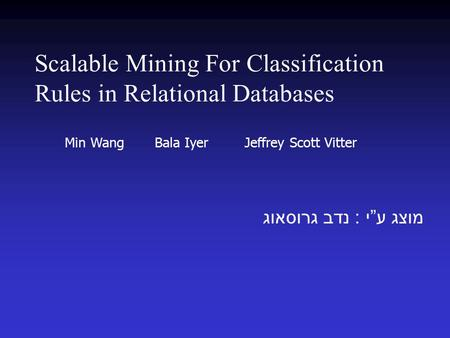 "Scalable Mining For Classification Rules in Relational Databases מוצג ע "" י : נדב גרוסאוג Min Wang Bala Iyer Jeffrey Scott Vitter."