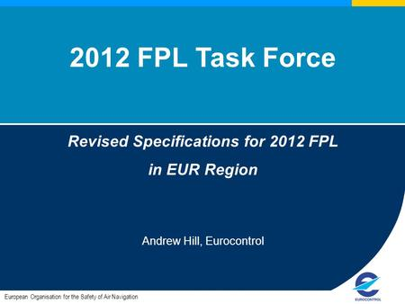 European Organisation for the Safety of Air Navigation 2012 FPL Task Force Revised Specifications for 2012 FPL in EUR Region Andrew Hill, Eurocontrol.