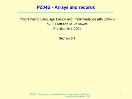 PZ04B Programming Language design and Implementation -4th Edition Copyright©Prentice Hall, 2000 1 PZ04B - Arrays and records Programming Language Design.