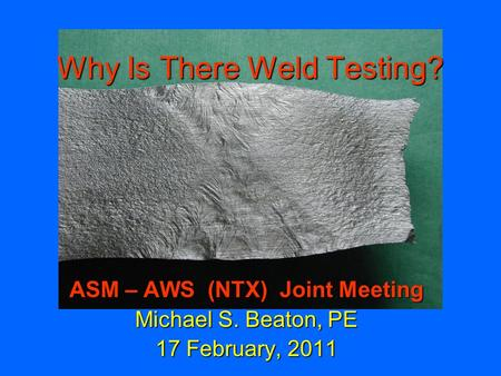 Why Is There Weld Testing? ASM – AWS (NTX) Joint Meeting Michael S. Beaton, PE 17 February, 2011.